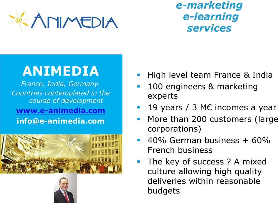 com High level team France & India 100 engineers & marketing experts 19 years / 3 M incomes a year More