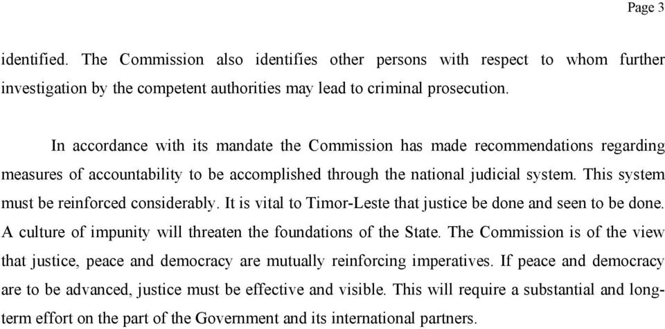 This system must be reinforced considerably. It is vital to Timor-Leste that justice be done and seen to be done. A culture of impunity will threaten the foundations of the State.