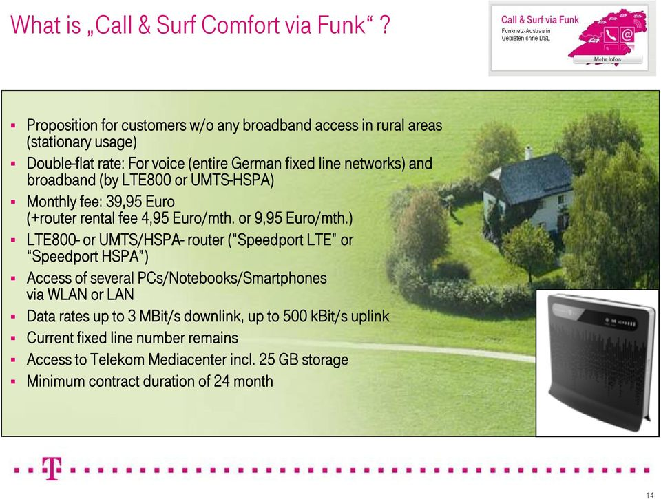 broadband (by LTE800 or UMTS-HSPA) Monthly fee: 39,95 Euro (+router rental fee 4,95 Euro/mth. or 9,95 Euro/mth.