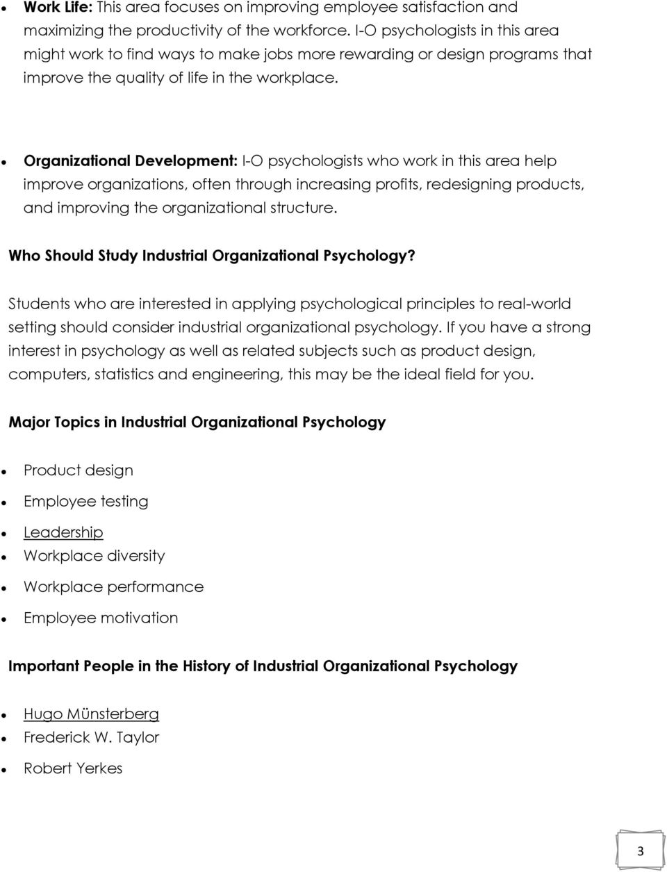 Organizational Development: I-O psychologists who work in this area help improve organizations, often through increasing profits, redesigning products, and improving the organizational structure.