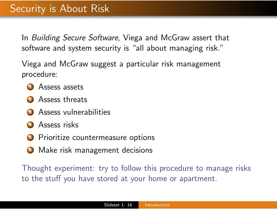 Viega and McGraw suggest a particular risk management procedure: 1 Assess assets 2 Assess threats 3 Assess