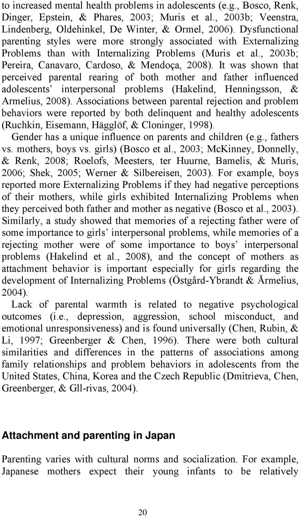 It was shown that perceived parental rearing of both mother and father influenced adolescents interpersonal problems (Hakelind, Henningsson, & Armelius, 2008).