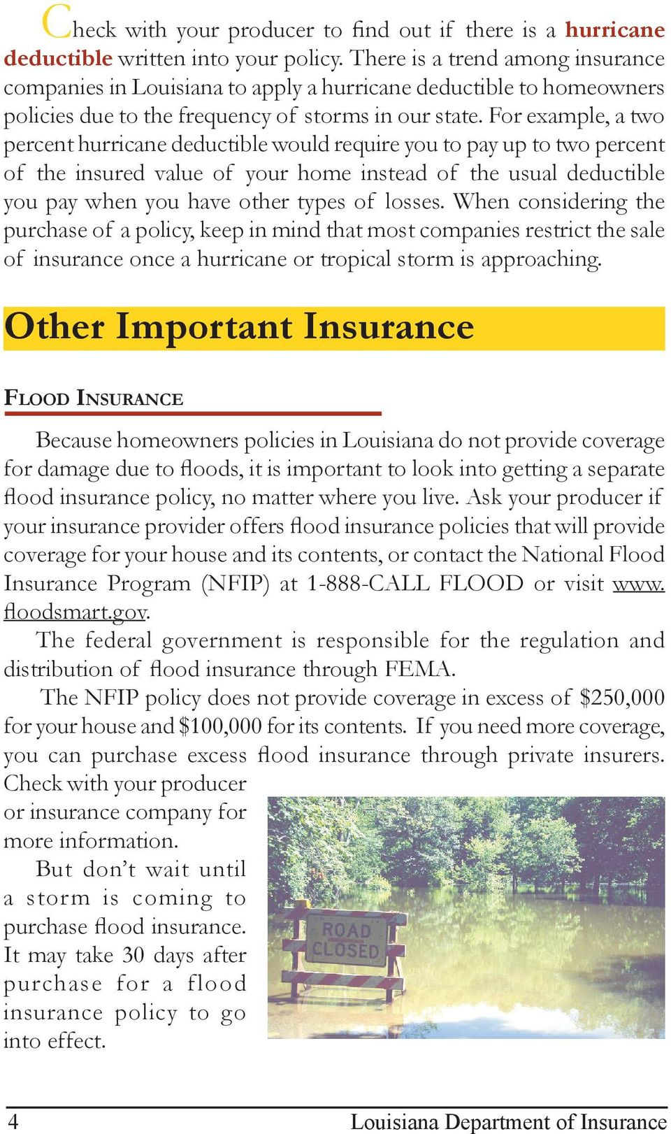 For example, a two percent hurricane deductible would require you to pay up to two percent of the insured value of your home instead of the usual deductible you pay when you have other types of