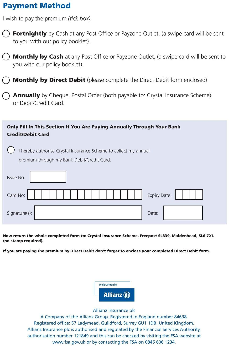 Monthly by Direct Debit (please complete the Direct Debit form enclosed) Annually by Cheque, Postal Order (both payable to: Crystal Insurance Scheme) or Debit/Credit Card.