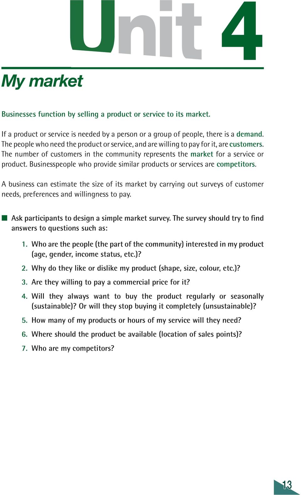 Businesspeople who provide similar products or services are competitors. A business can estimate the size of its market by carrying out surveys of customer needs, preferences and willingness to pay.