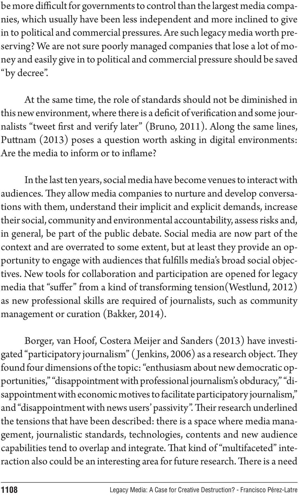 At the same time, the role of standards should not be diminished in this new environment, where there is a deficit of verification and some journalists tweet first and verify later (Bruno, 2011).