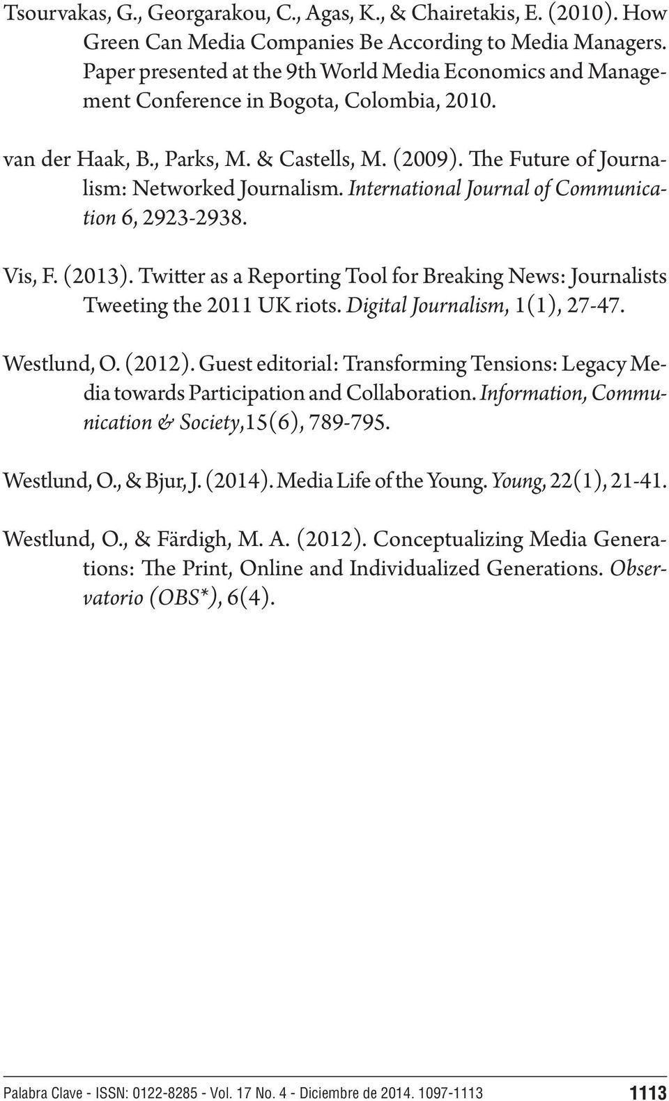 International Journal of Communication 6, 2923-2938. Vis, F. (2013). Twitter as a Reporting Tool for Breaking News: Journalists Tweeting the 2011 UK riots. Digital Journalism, 1(1), 27-47.