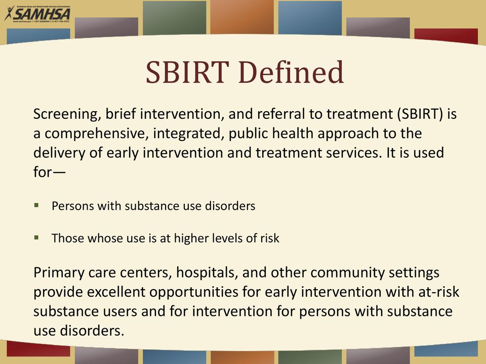 It is used for Persons with substance use disorders Those whose use is at higher levels of risk Primary care centers,