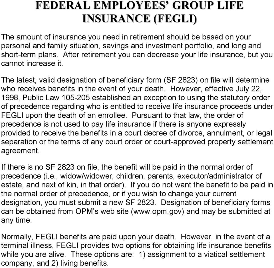 The latest, valid designation of beneficiary form (SF 2823) on file will determine who receives benefits in the event of your death.