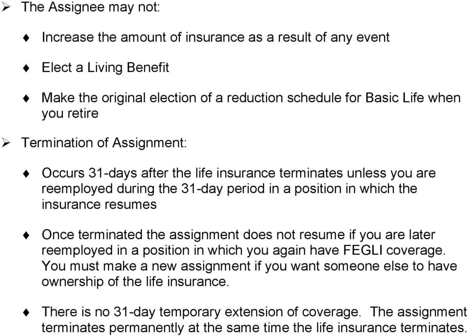 Once terminated the assignment does not resume if you are later reemployed in a position in which you again have FEGLI coverage.