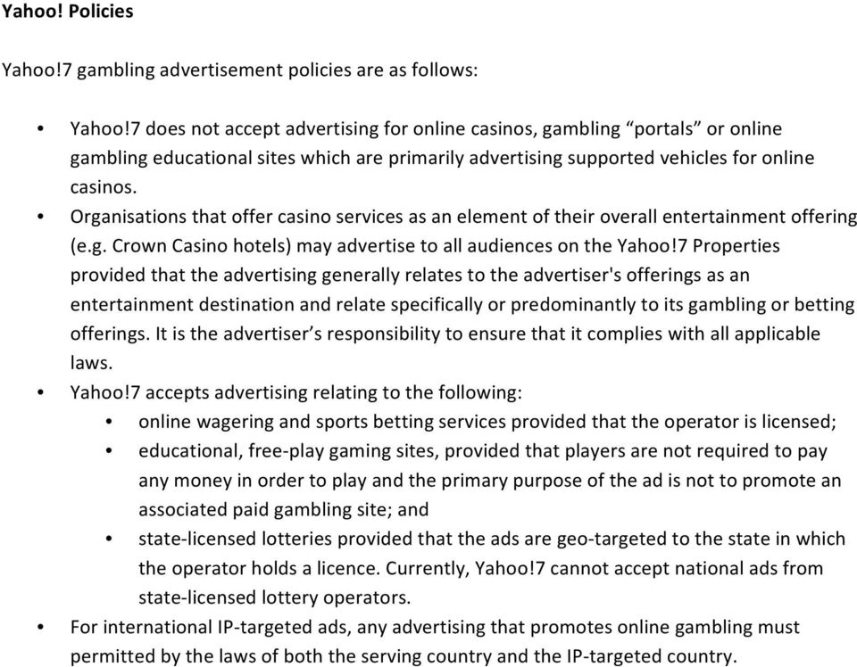 Organisations that offer casino services as an element of their overall entertainment offering (e.g. Crown Casino hotels) may advertise to all audiences on the Yahoo!