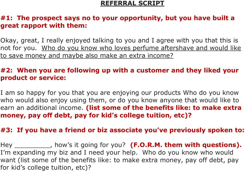 #2: When you are following up with a customer and they liked your product or service: I am so happy for you that you are enjoying our products Who do you know who would also enjoy using them, or do