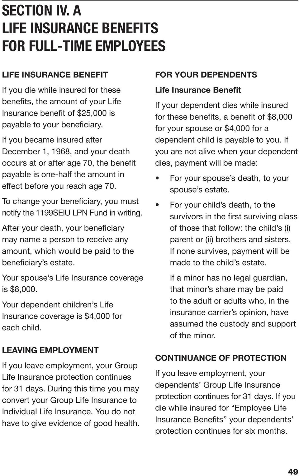 beneficiary. If you became insured after December 1, 1968, and your death occurs at or after age 70, the benefit payable is one-half the amount in effect before you reach age 70.