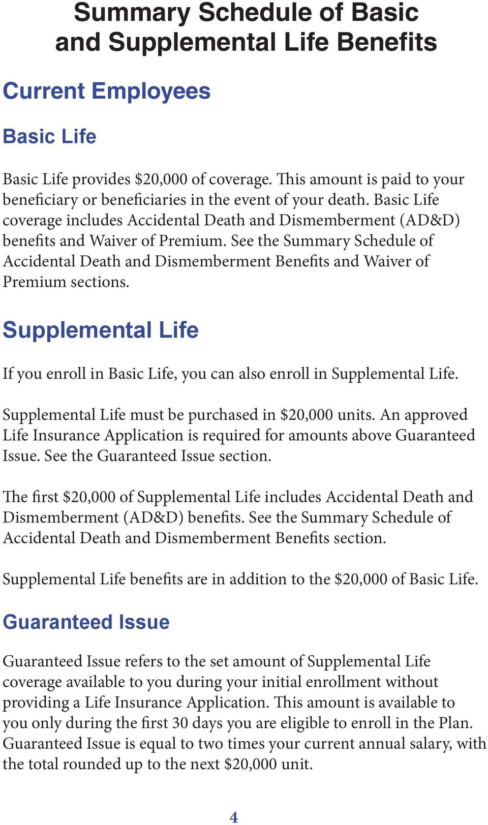 See the Summary Schedule of Accidental Death and Dismemberment Benefits and Waiver of Premium sections. Supplemental Life If you enroll in Basic Life, you can also enroll in Supplemental Life.