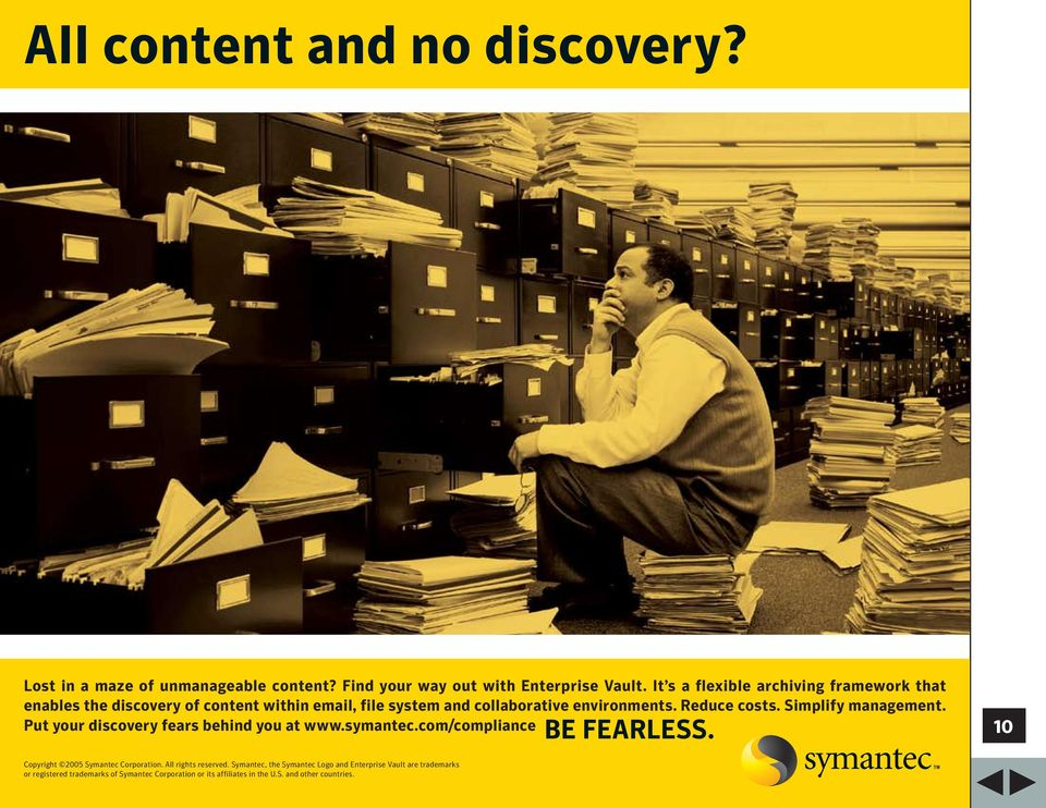 Simplify management. Put your discovery fears behind you at www.symantec.com/compliance BE FEARLESS. 10 Copyright 2005 Symantec Corporation.