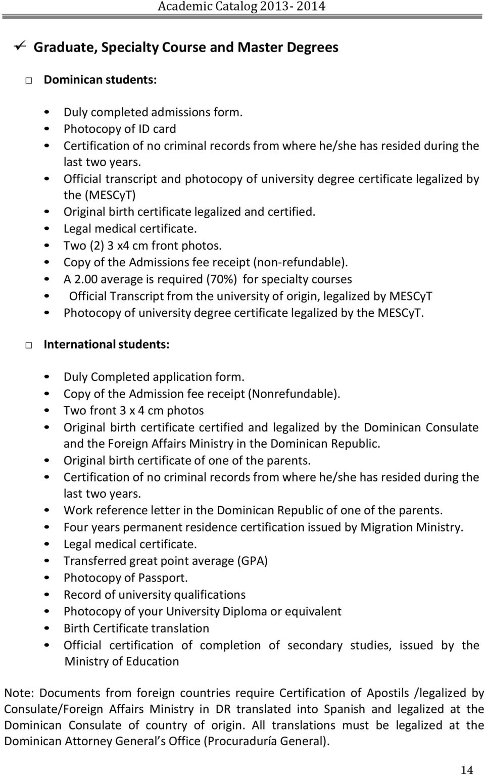Official transcript and photocopy of university degree certificate legalized by the (MESCyT) Original birth certificate legalized and certified. Legal medical certificate.