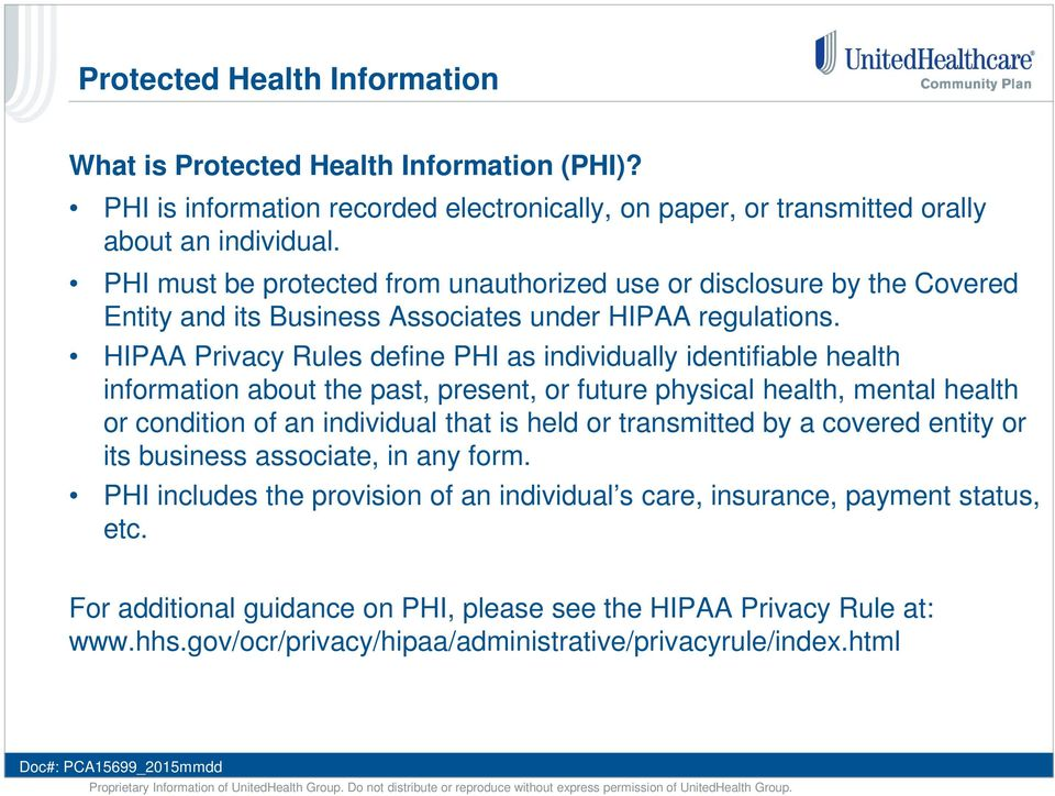HIPAA Privacy Rules define PHI as individually identifiable health information about the past, present, or future physical health, mental health or condition of an individual that is held or