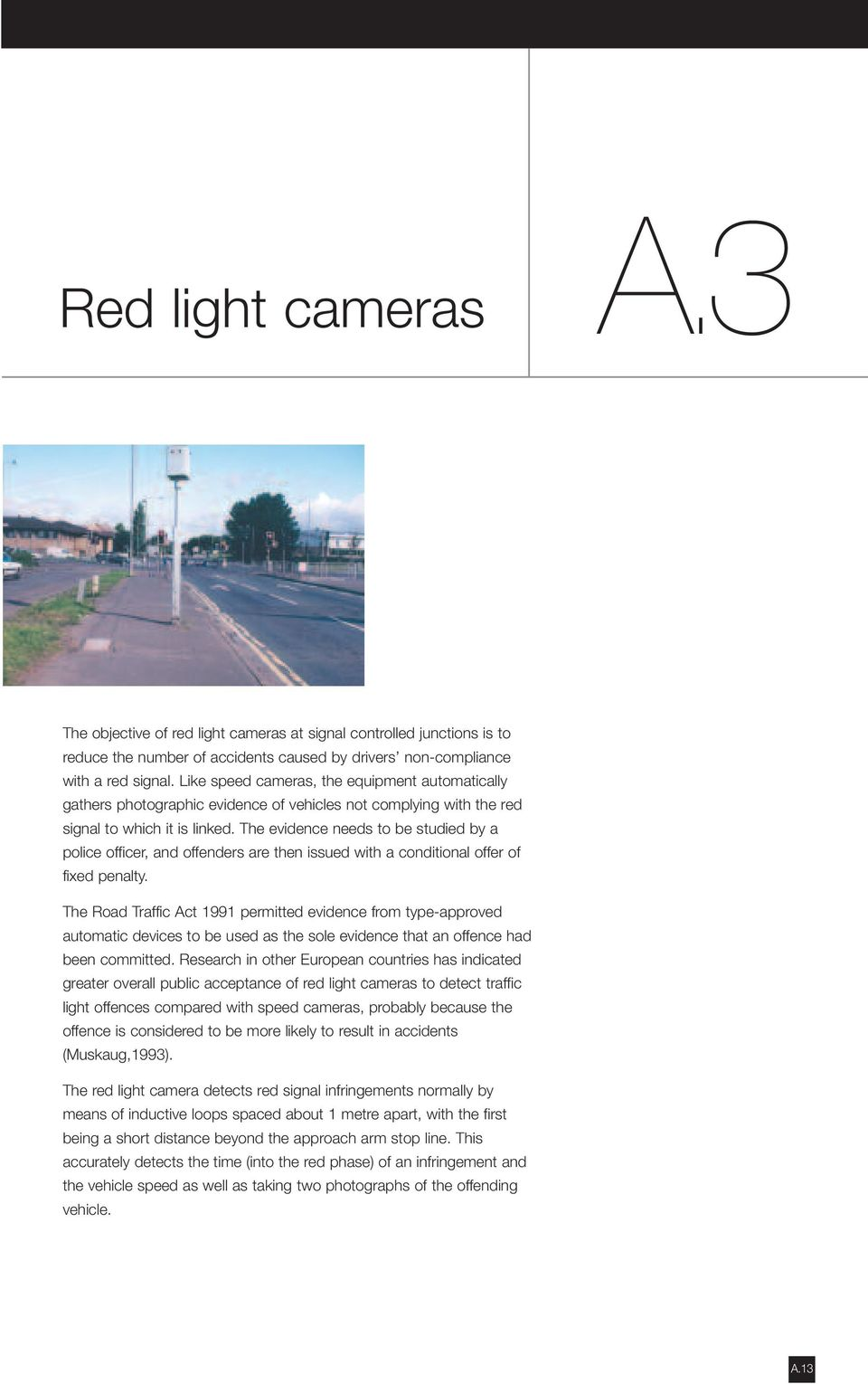 Like speed cameras, the equipment automatically gathers photographic evidence of vehicles not complying with the red signal to which it is linked.