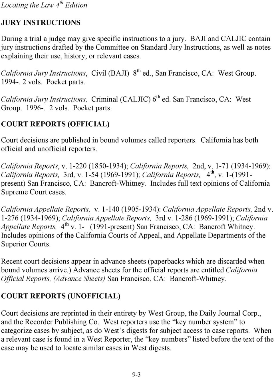 California Jury Instructions, Civil (BAJI) 8 th ed., San Francisco, CA: West Group. 1994-. 2 vols. Pocket parts. California Jury Instructions, Criminal (CALJIC) 6 th ed. San Francisco, CA: West Group. 1996-.