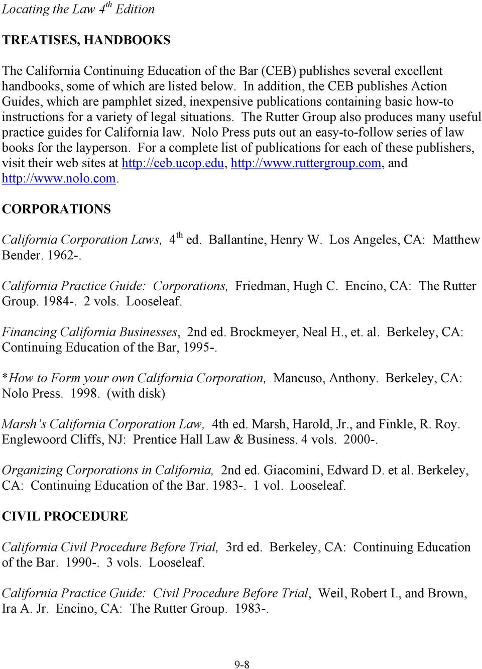 The Rutter Group also produces many useful practice guides for California law. Nolo Press puts out an easy-to-follow series of law books for the layperson.