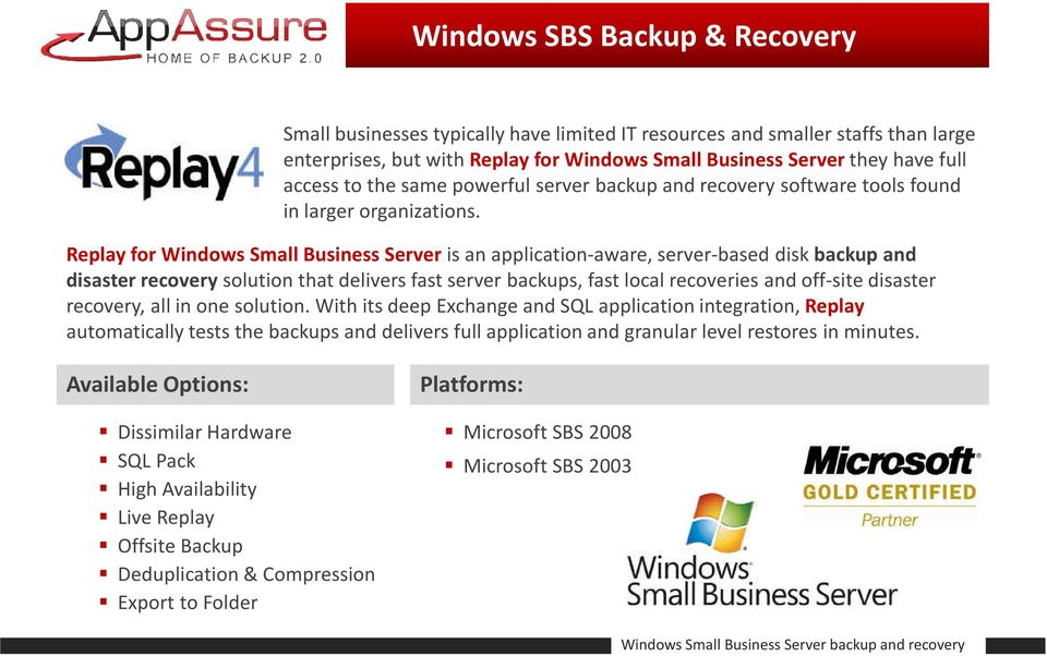 Replay for Windows Small Business Server is an application-aware, server-based disk backup and disaster recoverysolution that delivers fast server backups, fast local recoveries and off-site disaster