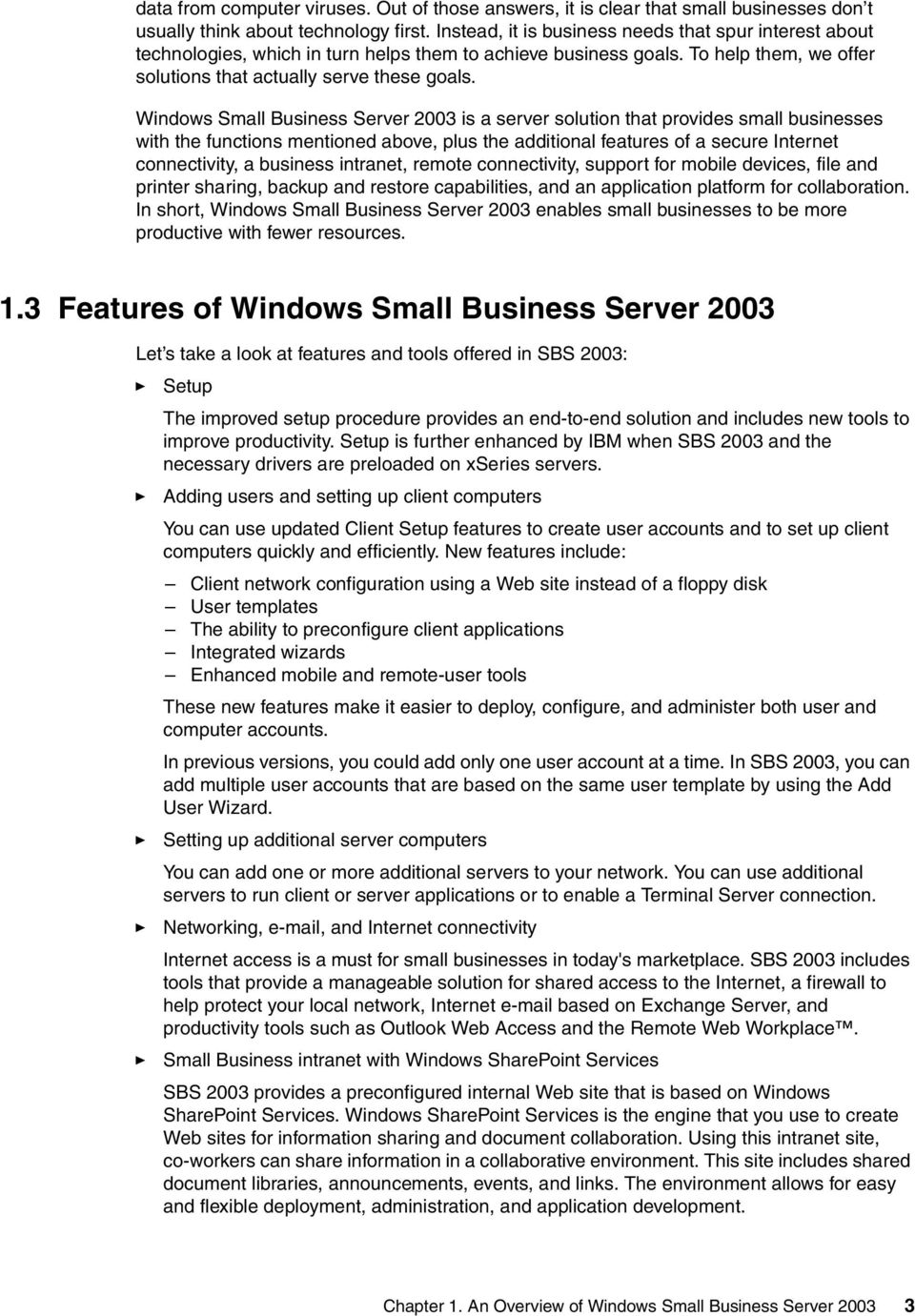 Windows Small Business Server 2003 is a server solution that provides small businesses with the functions mentioned above, plus the additional features of a secure Internet connectivity, a business