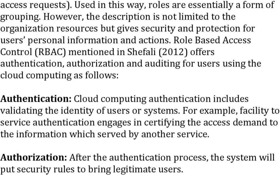 Role Based Access Control (RBAC) mentioned in Shefali (2012) offers authentication, authorization and auditing for users using the cloud computing as follows: Authentication: Cloud