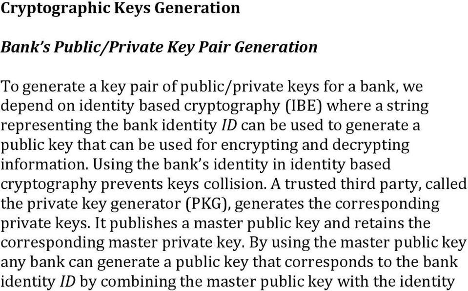 Using the bank s identity in identity based cryptography prevents keys collision. A trusted third party, called the private key generator (PKG), generates the corresponding private keys.