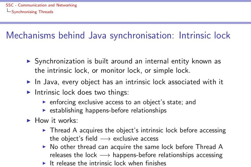 In Java, every object has an intrinsic lock associated with it Intrinsic lock does two things: enforcing exclusive access to an object s state; and establishing