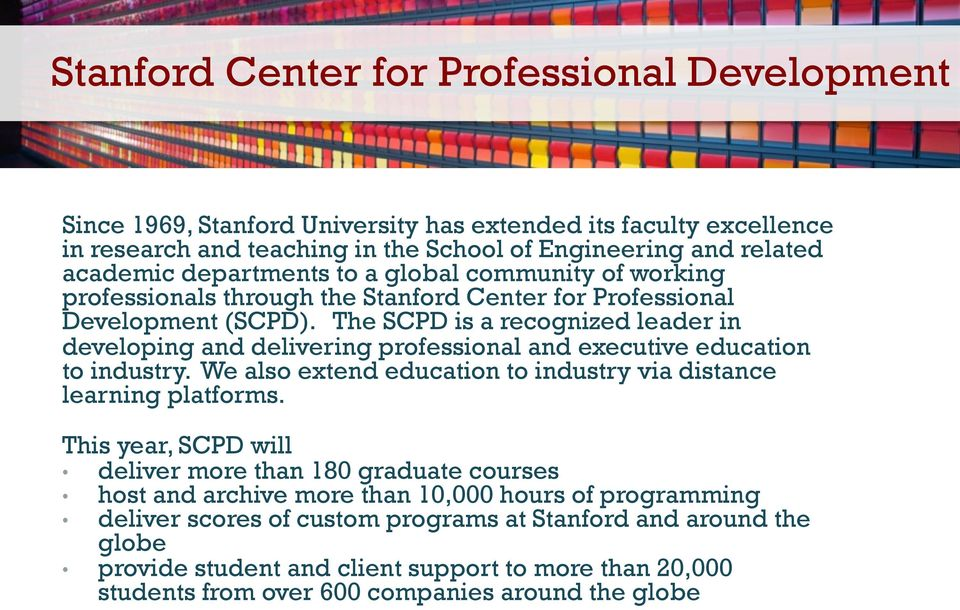The SCPD is a recognized leader in developing and delivering professional and executive education to industry. We also extend education to industry via distance learning platforms.