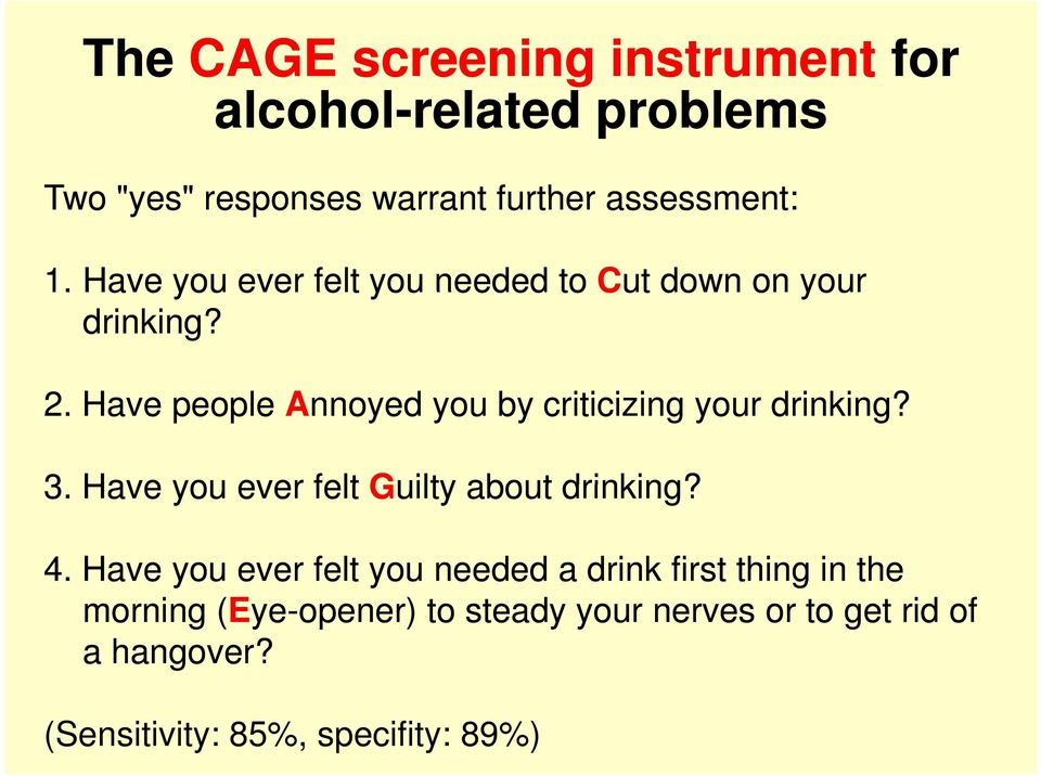 Have people Annoyed you by criticizing your drinking? 3. Have you ever felt Guilty about drinking? 4.
