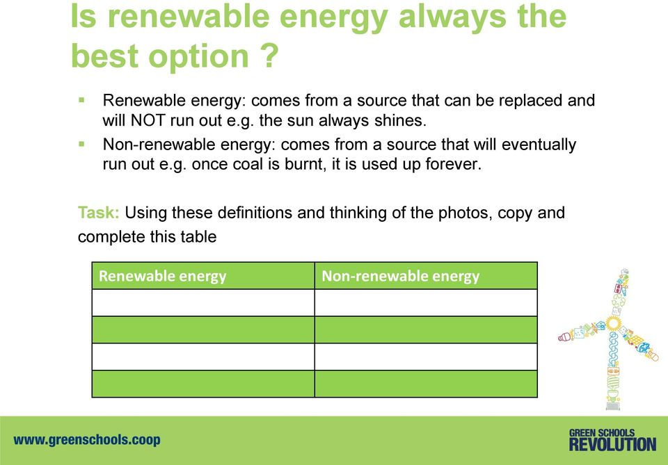 Non-renewable energy: comes from a source that will eventually run out e.g. once coal is burnt, it is used up forever.