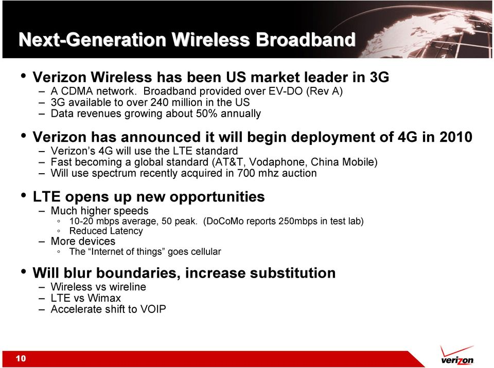 2010 Verizon s 4G will use the LTE standard Fast becoming a global standard (AT&T, Vodaphone, China Mobile) Will use spectrum recently acquired in 700 mhz auction LTE opens up new