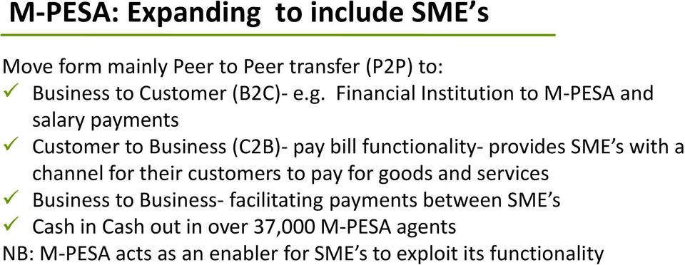 Financial Institution to M-PESA and salary payments Customer to Business (C2B)- pay bill functionality- provides SME s