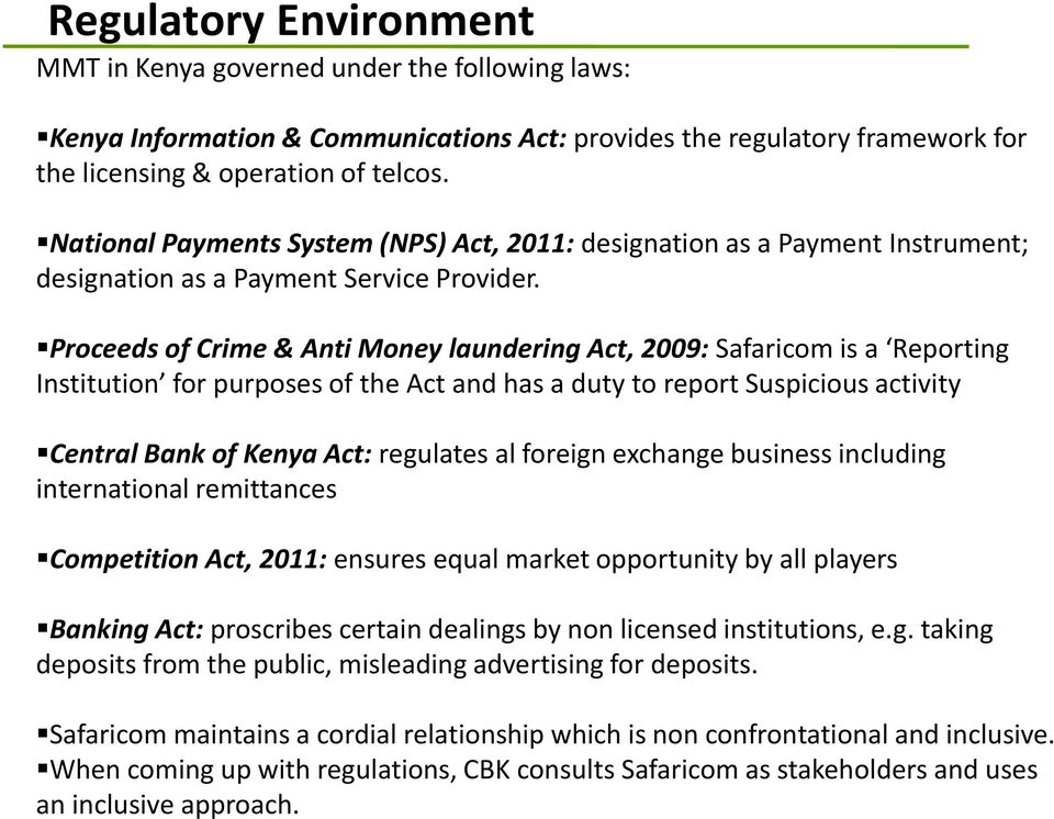 Proceeds of Crime & Anti Money laundering Act, 2009: Safaricom is a Reporting Institution for purposes of the Act and has a duty to report Suspicious activity Central Bank of Kenya Act: regulates al