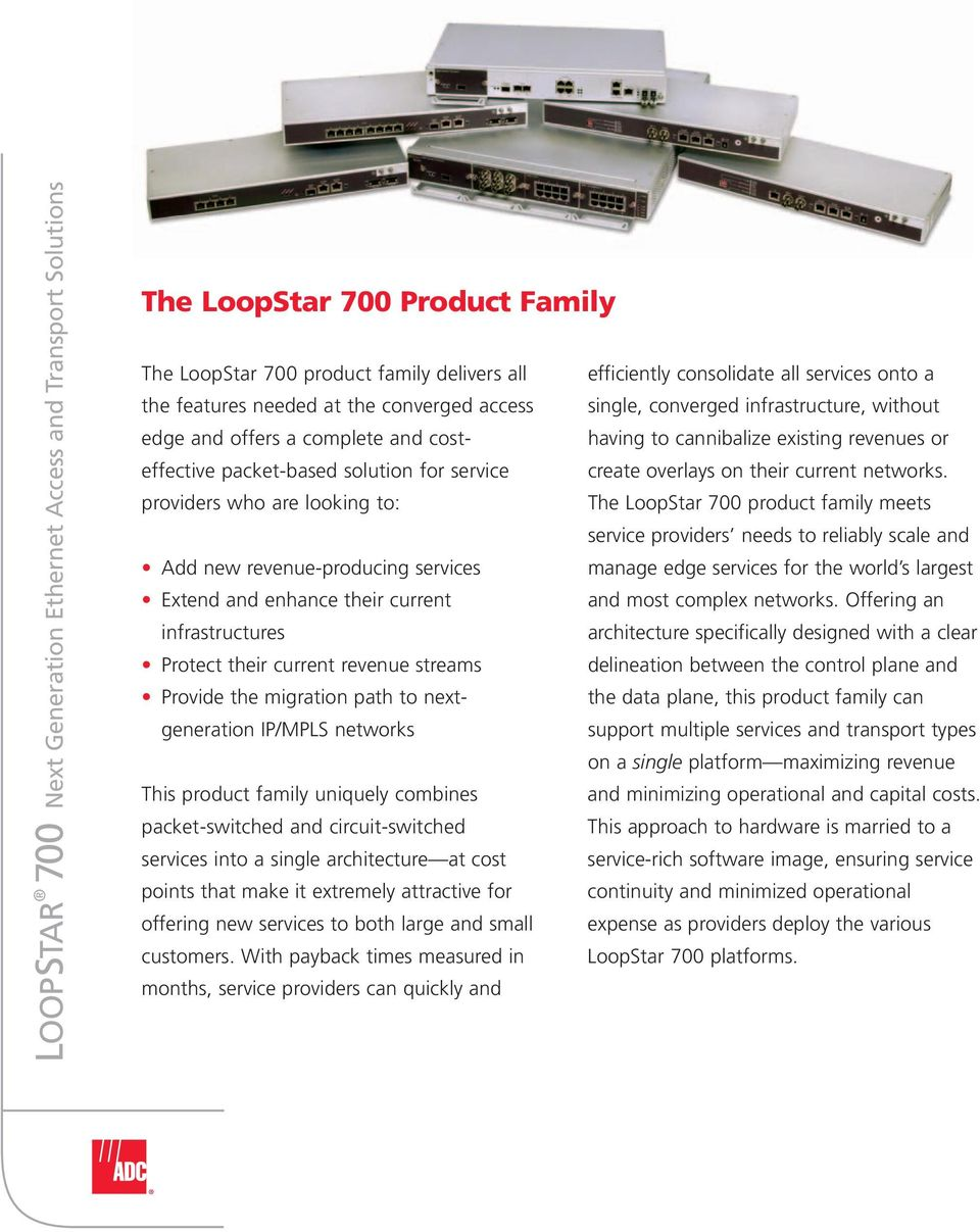 having to cannibalize existing revenues or providers who are looking to: The LoopStar 700 product family meets service providers needs to reliably scale and Add new revenue-producing services manage