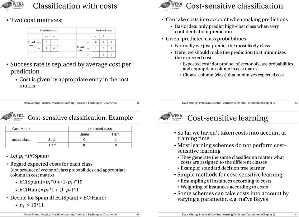 Here, we should make the prediction that minimizes the expected cost Expected cost: dot product of vector of class probabilities and appropriate column in cost matrix Choose column (class) that