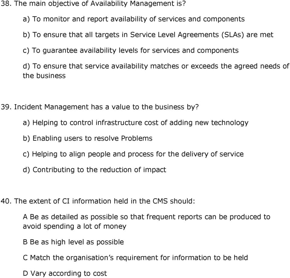 components d) To ensure that service availability matches or exceeds the agreed needs of the business 39. Incident Management has a value to the business by?