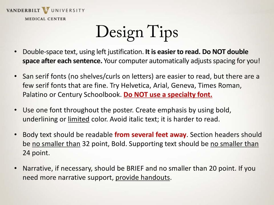 Do NOT use a specialty font. Use one font throughout the poster. Create emphasis by using bold, underlining or limited color. Avoid italic text; it is harder to read.