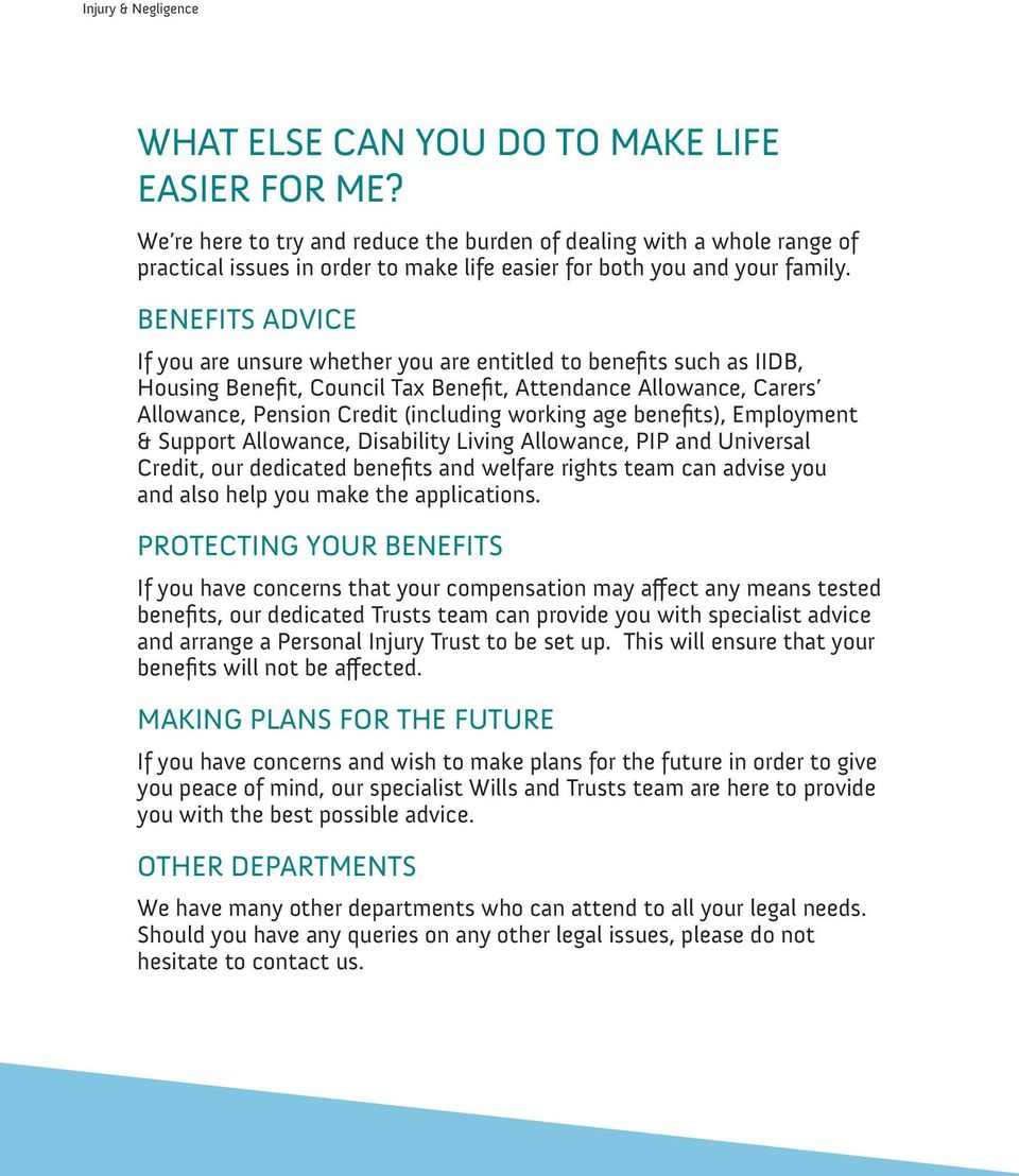 BENEFITS ADVICE If you are unsure whether you are entitled to benefits such as IIDB, Housing Benefit, Council Tax Benefit, Attendance Allowance, Carers Allowance, Pension Credit (including working