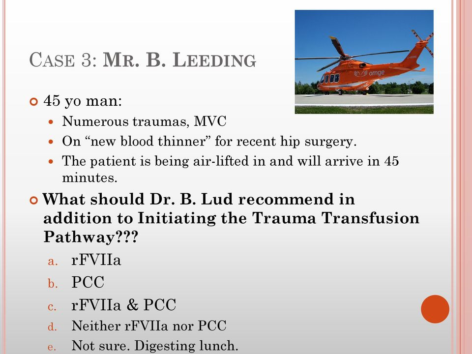The patient is being air-lifted in and will arrive in 45 minutes. What should Dr. B.