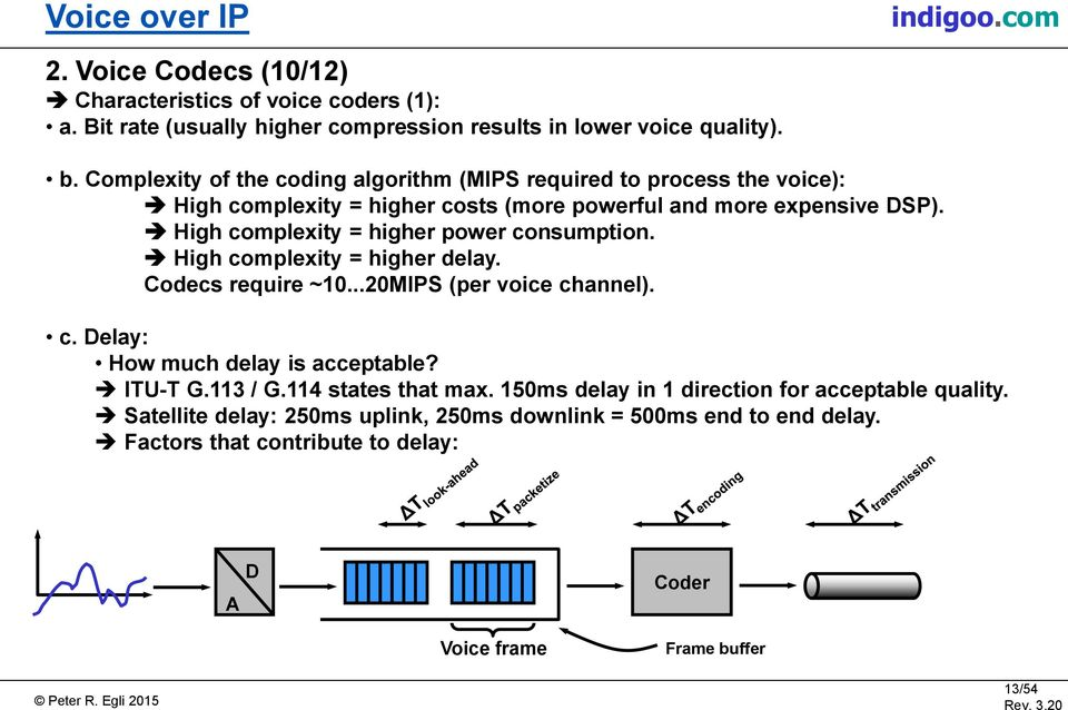 High complexity = higher power consumption. High complexity = higher delay. Codecs require ~10...20MIPS (per voice channel). c. Delay: How much delay is acceptable?