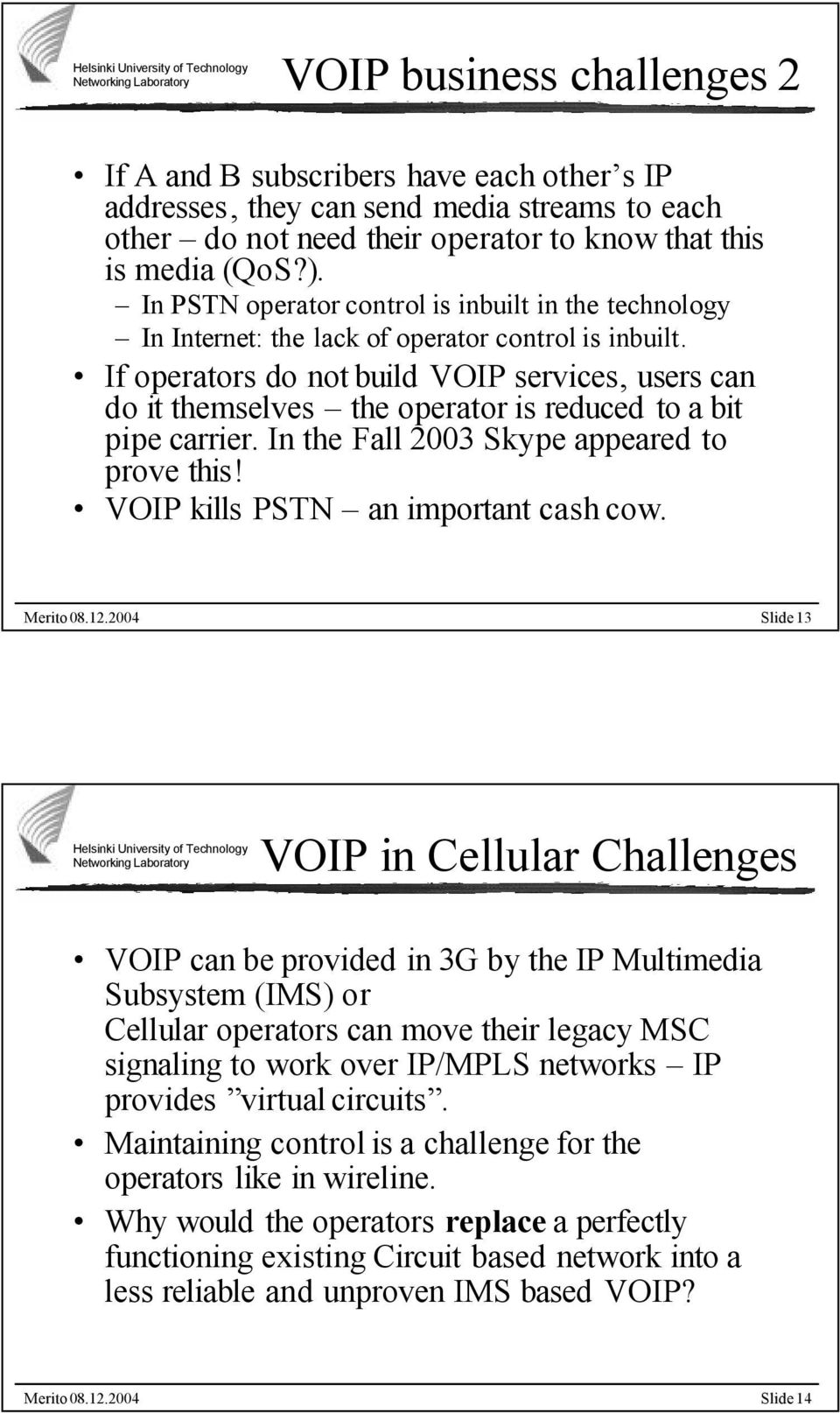 If operators do not build VOIP services, users can do it themselves the operator is reduced to a bit pipe carrier. In the Fall 2003 Skype appeared to prove this! VOIP kills PSTN an important cash cow.