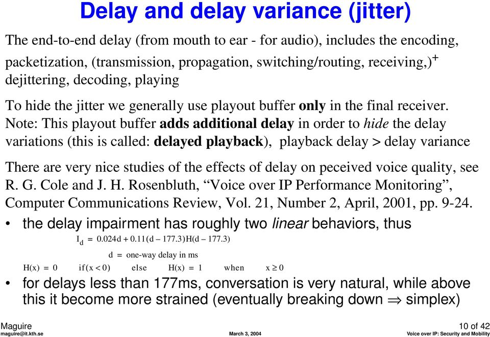 Note: This playout buffer adds additional delay in order to hide the delay variations (this is called: delayed playback), playback delay > delay variance There are very nice studies of the effects of