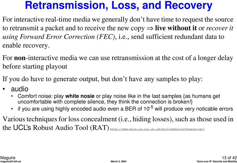 For non-interactive media we can use retransmission at the cost of a longer delay before starting playout If you do have to generate output, but don t have any samples to play: audio Comfort noise: