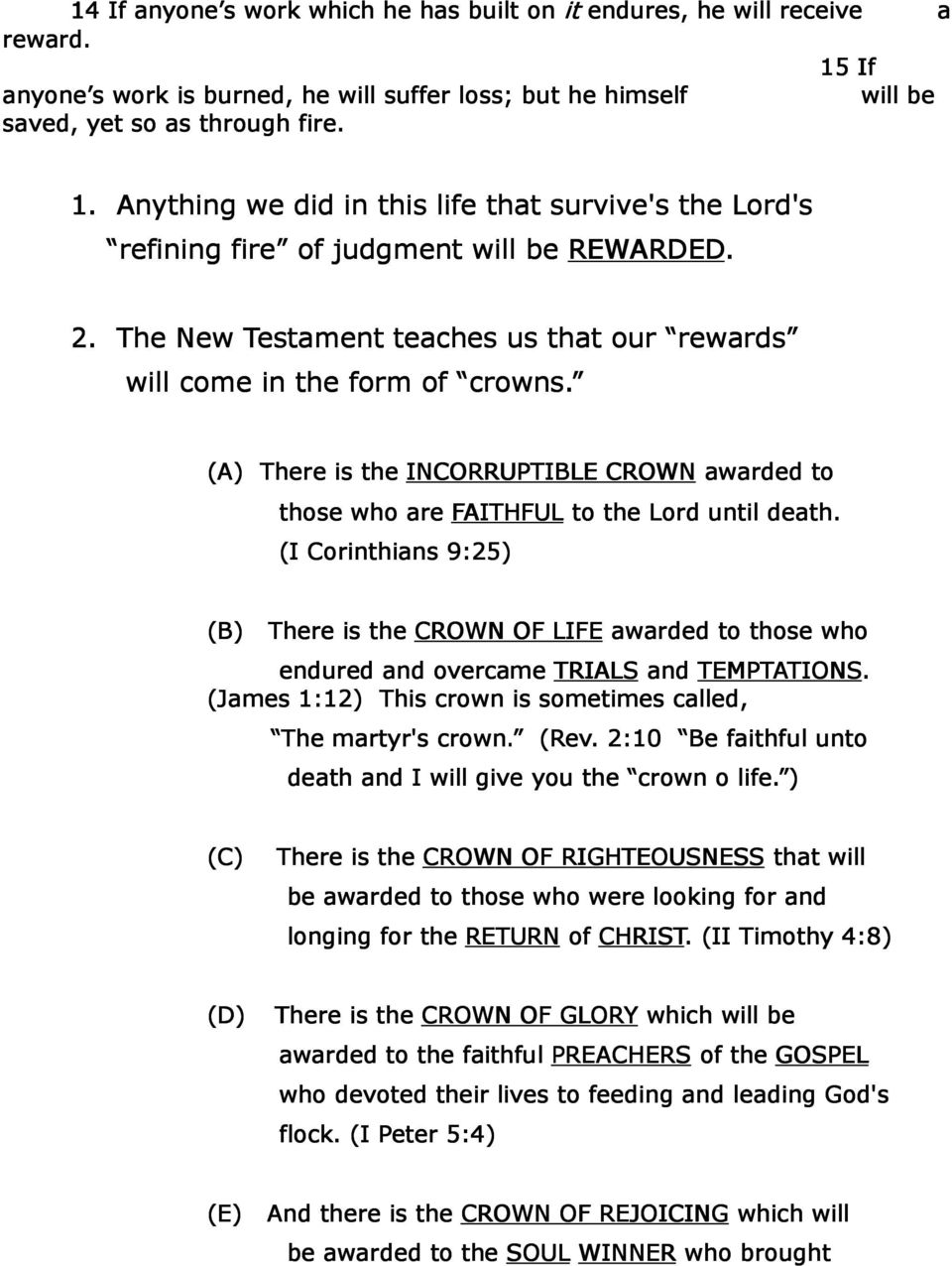 (I Corinthians 9:25) (B) There is the CROWN OF LIFE awarded to those who endured and overcame TRIALS and TEMPTATIONS. (James 1:12) This crown is sometimes called, The martyr's crown. (Rev.