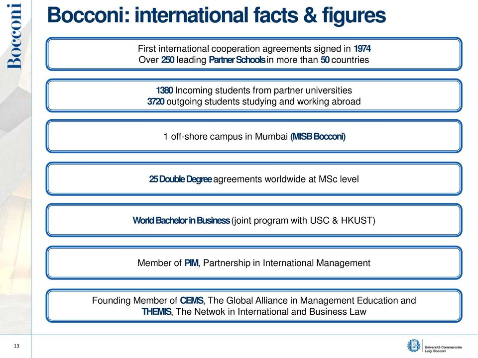 Bocconi) 25 Double Degree agreements worldwide at MSc level World Bachelor in Business (joint program with USC & HKUST) Member of PIM, Partnership