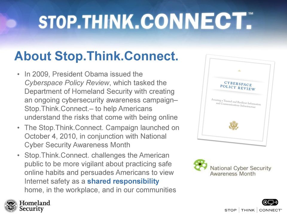 awareness campaign Stop.Think.Connect. to help Americans understand the risks that come with being online The Stop.Think.Connect. Campaign launched on October 4, 2010, in conjunction with National Cyber Security Awareness Month Stop.