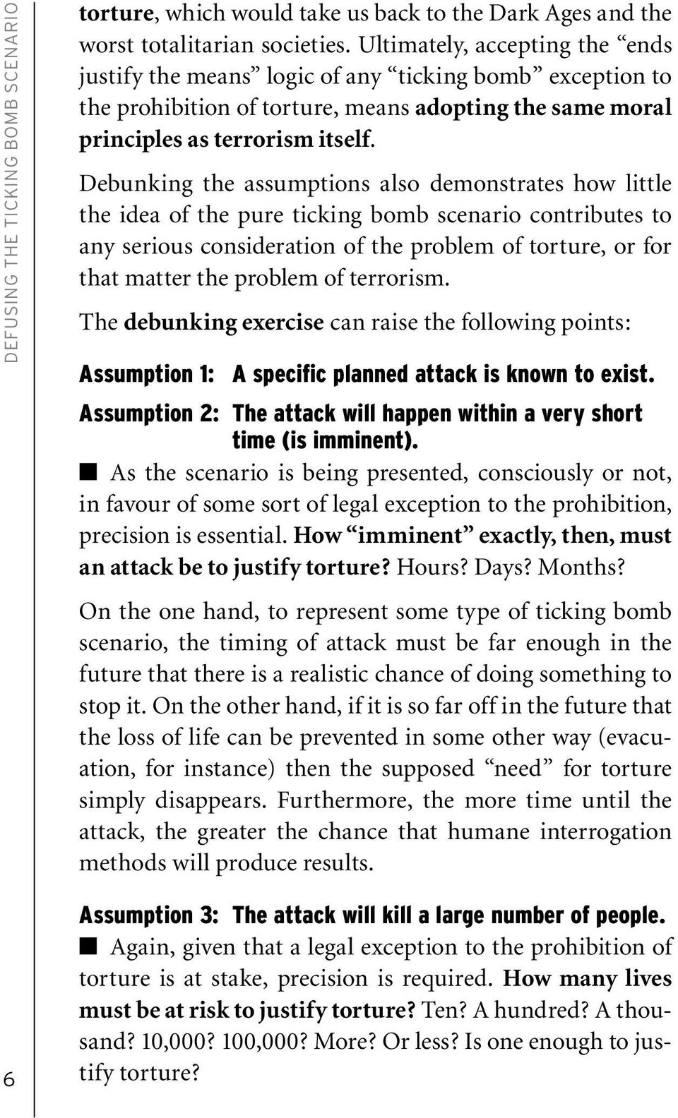 Debunking the assumptions also demonstrates how little the idea of the pure ticking bomb scenario contributes to any serious consideration of the problem of torture, or for that matter the problem of