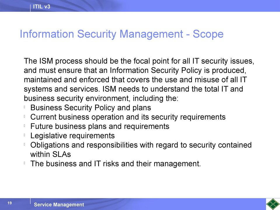ISM needs to understand the total IT and business security environment, including the: Business Security Policy and plans Current business operation and its
